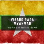 Visado para Myanmar, todo lo que debes saber.